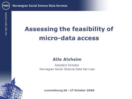 Atle Alvheim Luxembourg 26 - 27 October 2006 Assistant Director Norwegian Social Science Data Services Assessing the feasibility of micro-data access.