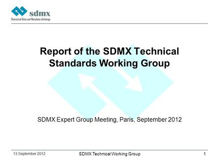 13 September 2012 SDMX Technical Working Group1 Report of the SDMX Technical Standards Working Group SDMX Expert Group Meeting, Paris, September 2012.