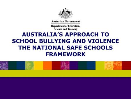 AUSTRALIAS APPROACH TO SCHOOL BULLYING AND VIOLENCE THE NATIONAL SAFE SCHOOLS FRAMEWORK.