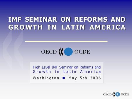 1 IMF SEMINAR ON REFORMS AND GROWTH IN LATIN AMERICA High Level IMF Seminar on Reforms and Growth in Latin America Washington May 5th 2006.