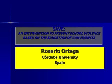 SAVE: AN INTERVENTION TO PREVENT SCHOOL VIOLENCE BASED ON THE EDUCATION OF CONVIVENCIA Rosario Ortega Córdoba University Spain.