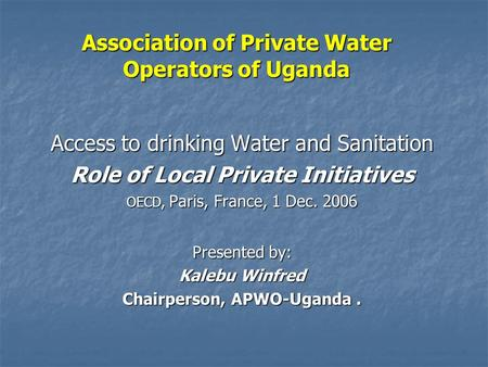 Association of Private Water Operators of Uganda Access to drinking Water and Sanitation Role of Local Private Initiatives OECD, Paris, France, 1 Dec.