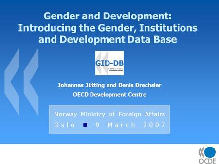 Gender and Development: Introducing the Gender, Institutions and Development Data Base Johannes Jütting and Denis Drechsler OECD Development Centre Norway.