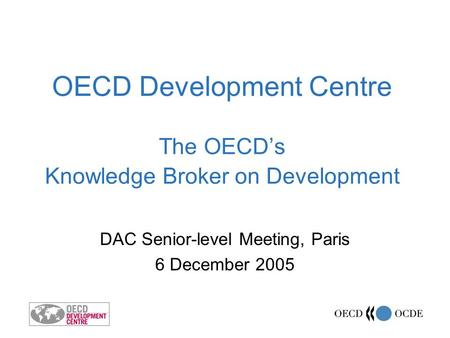 OECD Development Centre The OECDs Knowledge Broker on Development DAC Senior-level Meeting, Paris 6 December 2005.