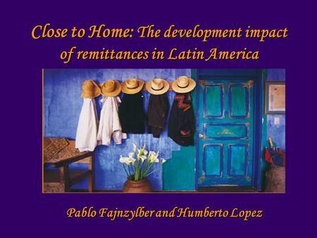 Close to Home: The development impact of remittances in Latin America Pablo Fajnzylber and Humberto Lopez.