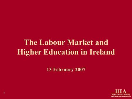 Higher Education Authority An tÚdarás um Ard-Oideachas HEA 1 The Labour Market and Higher Education in Ireland 13 February 2007.