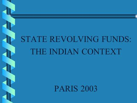 STATE REVOLVING FUNDS: THE INDIAN CONTEXT PARIS 2003.