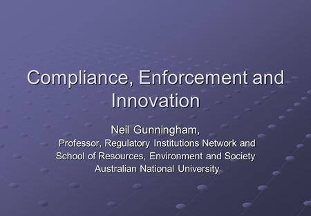 Compliance, Enforcement and Innovation Neil Gunningham, Professor, Regulatory Institutions Network and Professor, Regulatory Institutions Network and School.