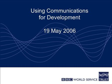 Using Communications for Development 19 May 2006.