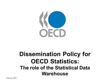 February 2007 Dissemination Policy for OECD Statistics: The role of the Statistical Data Warehouse.