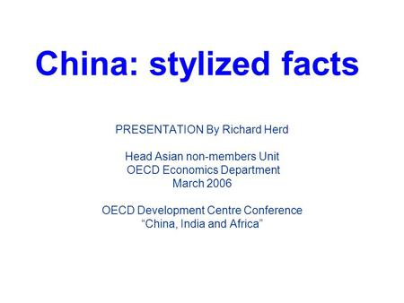 China: stylized facts PRESENTATION By Richard Herd Head Asian non-members Unit OECD Economics Department March 2006 OECD Development Centre Conference.