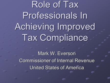 Role of Tax Professionals In Achieving Improved Tax Compliance Mark W. Everson Commissioner of Internal Revenue United States of America.