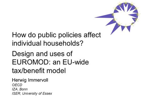 How do public policies affect individual households? Design and uses of EUROMOD: an EU-wide tax/benefit model Herwig Immervoll OECD IZA, Bonn ISER, University.