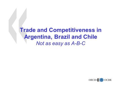 1 Trade and Competitiveness in Argentina, Brazil and Chile Not as easy as A-B-C.