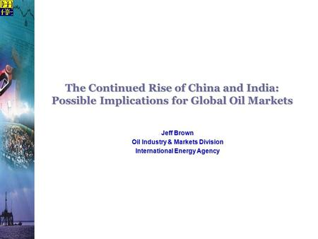 The Continued Rise of China and India: Possible Implications for Global Oil Markets Jeff Brown Oil Industry & Markets Division International Energy Agency.