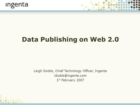 Data Publishing on Web 2.0 Leigh Dodds, Chief Technology Officer, Ingenta 1 st February 2007.