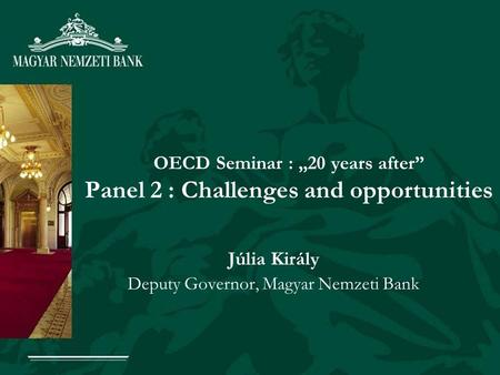 OECD Seminar : 20 years after Panel 2 : Challenges and opportunities Júlia Király Deputy Governor, Magyar Nemzeti Bank.
