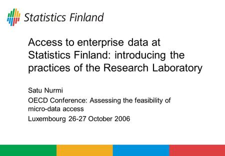 Access to enterprise data at Statistics Finland: introducing the practices of the Research Laboratory Satu Nurmi OECD Conference: Assessing the feasibility.