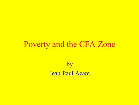 Poverty and the CFA Zone by Jean-Paul Azam. Three Main Issues Impact of 1994 devaluation on poverty Impact of belonging to the CFA zone on the growth.