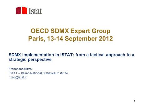 1 OECD SDMX Expert Group Paris, 13-14 September 2012 SDMX implementation in ISTAT: from a tactical approach to a strategic perspective Francesco Rizzo.