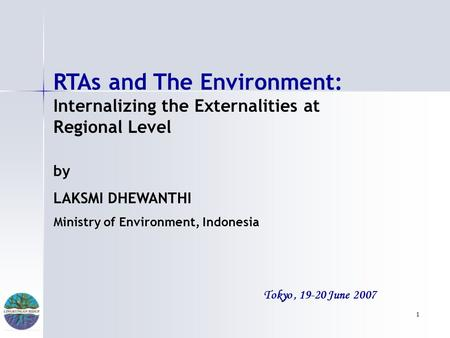 1 Tokyo, 19-20 June 2007 RTAs and The Environment: Internalizing the Externalities at Regional Level by LAKSMI DHEWANTHI Ministry of Environment, Indonesia.