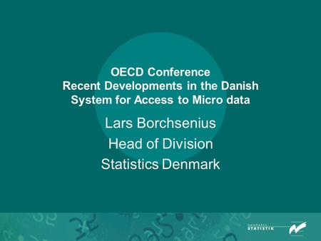 OECD Conference Recent Developments in the Danish System for Access to Micro data Lars Borchsenius Head of Division Statistics Denmark.