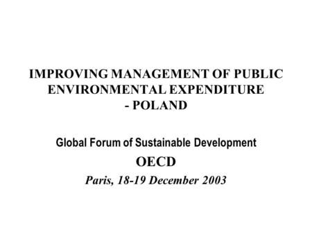 IMPROVING MANAGEMENT OF PUBLIC ENVIRONMENTAL EXPENDITURE - POLAND Global Forum of Sustainable Development OECD Paris, 18-19 December 2003.