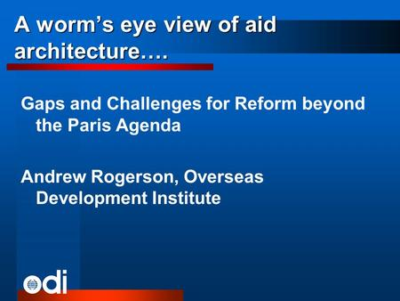 A worms eye view of aid architecture…. Gaps and Challenges for Reform beyond the Paris Agenda Andrew Rogerson, Overseas Development Institute.