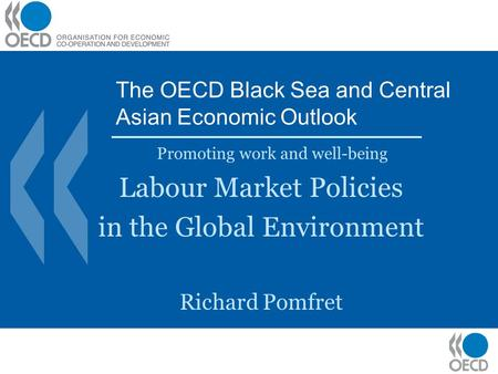 The OECD Black Sea and Central Asian Economic Outlook Promoting work and well-being Labour Market Policies in the Global Environment Richard Pomfret.