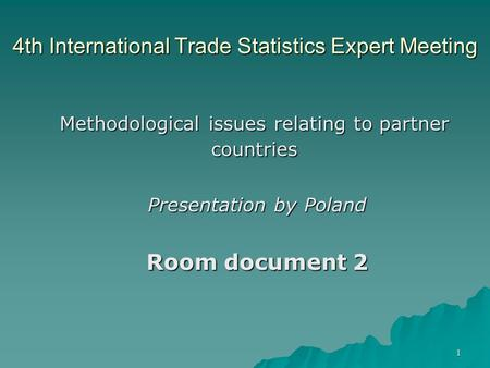1 4th International Trade Statistics Expert Meeting Methodological issues relating to partner countries Presentation by Poland Room document 2.