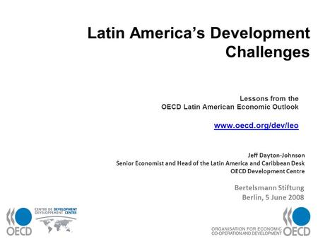 1 Latin Americas Development Challenges Lessons from the OECD Latin American Economic Outlook www.oecd.org/dev/leo www.oecd.org/dev/leo Jeff Dayton-Johnson.