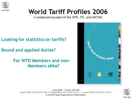 Looking for statistics on tariffs? Bound and applied duties? For WTO Members and non- Members alike? World Tariff Profiles 2006 A collaborative project.