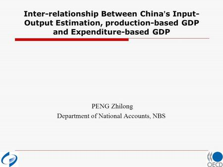 Inter-relationship Between China s Input- Output Estimation, production-based GDP and Expenditure-based GDP PENG Zhilong Department of National Accounts,