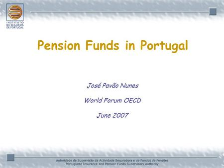 José Pavão Nunes World Forum OECD June 2007 Pension Funds in Portugal.