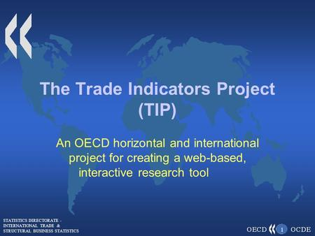 STATISTICS DIRECTORATE - INTERNATIONAL TRADE & STRUCTURAL BUSINESS STATISTICS 1 The Trade Indicators Project (TIP) An OECD horizontal and international.