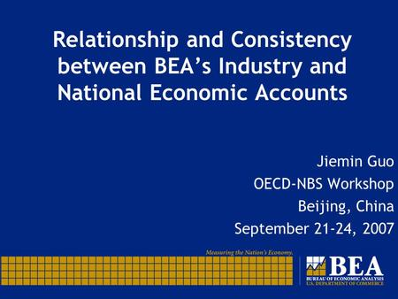 Relationship and Consistency between BEAs Industry and National Economic Accounts Jiemin Guo OECD-NBS Workshop Beijing, China September 21-24, 2007.