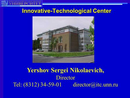 Innovative-Technological Center Yershov Sergei Nikolaevich, Director Tel: (8312) 34-59-01