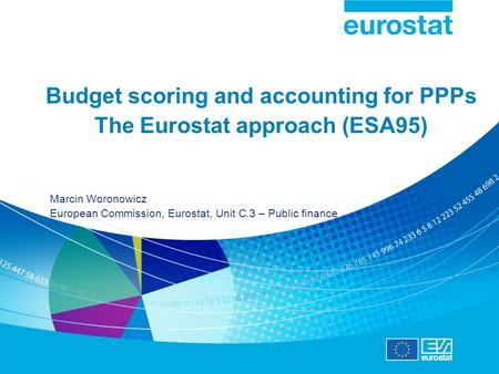 Budget scoring and accounting for PPPs The Eurostat approach (ESA95) Marcin Woronowicz European Commission, Eurostat, Unit C.3 – Public finance.