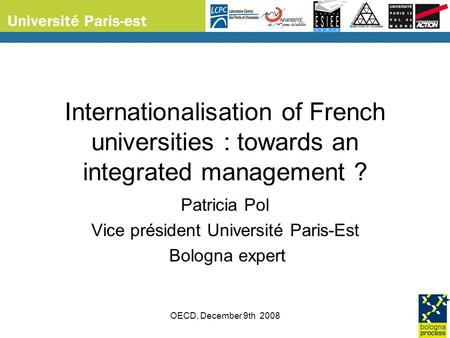 OECD, December 9th 2008 Internationalisation of French universities : towards an integrated management ? Patricia Pol Vice président Université Paris-Est.