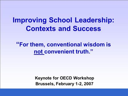 Improving School Leadership: Contexts and Success For them, conventional wisdom is not convenient truth. Keynote for OECD Workshop Brussels, February 1-2,