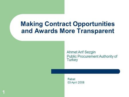 1 Making Contract Opportunities and Awards More Transparent Ahmet Arif Sezgin Public Procurement Authority of Turkey Rabat 03 April 2008.