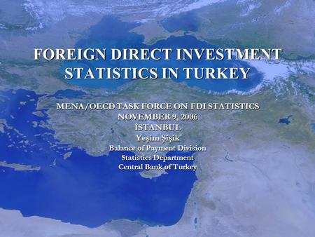 FOREIGN DIRECT INVESTMENT STATISTICS IN TURKEY MENA/OECD TASK FORCE ON FDI STATISTICS NOVEMBER 9, 2006 İSTANBUL Yeşim Şişik Balance of Payment Division.