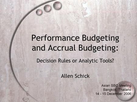 Performance Budgeting and Accrual Budgeting: Decision Rules or Analytic Tools? Allen Schick Asian SBO Meeting Bangkok, Thailand 14 - 15 December 2006.