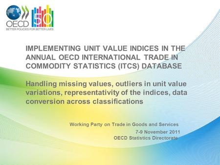 IMPLEMENTING UNIT VALUE INDICES IN THE ANNUAL OECD INTERNATIONAL TRADE IN COMMODITY STATISTICS (ITCS) DATABASE Handling missing values, outliers in unit.
