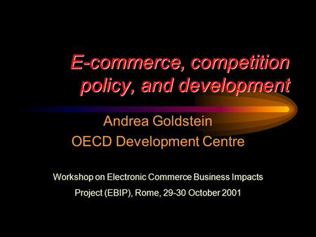 E-commerce, competition policy, and development Andrea Goldstein OECD Development Centre Workshop on Electronic Commerce Business Impacts Project (EBIP),