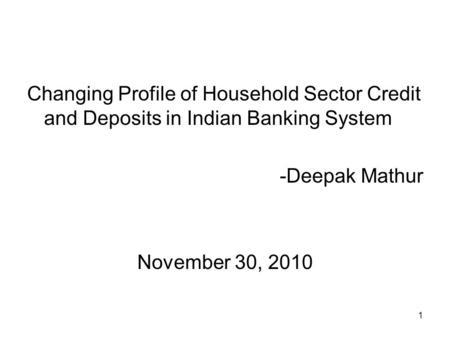 1 Changing Profile of Household Sector Credit and Deposits in Indian Banking System -Deepak Mathur November 30, 2010.