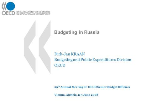 Budgeting in Russia Dirk-Jan KRAAN Budgeting and Public Expenditures Division OECD 29 th Annual Meeting of OECD Senior Budget Officials Vienna, Austria,
