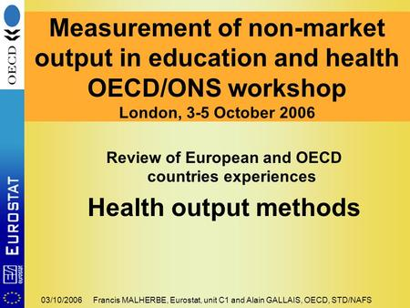 03/10/2006Francis MALHERBE, Eurostat, unit C1 and Alain GALLAIS, OECD, STD/NAFS Review of European and OECD countries experiences Health output methods.