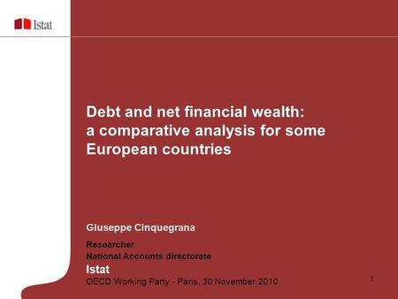 1 Giuseppe Cinquegrana Researcher National Accounts directorate Istat OECD Working Party - Paris, 30 November 2010 Debt and net financial wealth: a comparative.