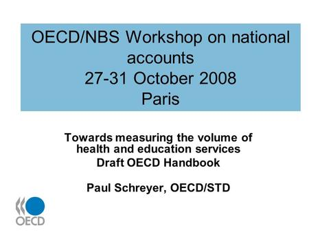 OECD/NBS Workshop on national accounts 27-31 October 2008 Paris Towards measuring the volume of health and education services Draft OECD Handbook Paul.